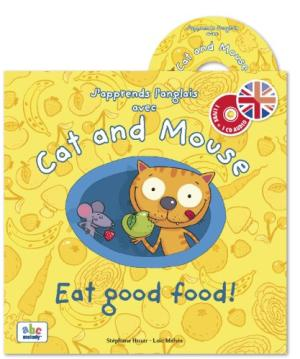 J'APPRENDS L'ANGLAIS AVEC CAT AND MOUSE :  EAT GOOD FOOD !